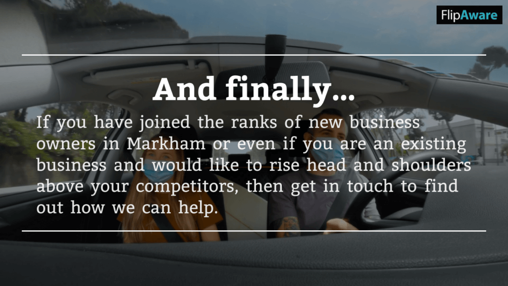 """<!-- wp:heading --> <h2>And finally…</h2> <!-- /wp:heading -->  <!-- wp:paragraph --> <p>If you have joined the ranks of new business owners in Markham or even if you are an existing business and would like to rise head and shoulders above your competitors, then <a href=""""https://www.flipaware.com/contact/"""">get in touch</a> to find out how we can help.</p> <!-- /wp:paragraph -->"""